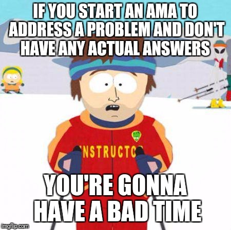You're gonna have a bad time | IF YOU START AN AMA TO ADDRESS A PROBLEM AND DON'T HAVE ANY ACTUAL ANSWERS YOU'RE GONNA HAVE A BAD TIME | image tagged in you're gonna have a bad time,AdviceAnimals | made w/ Imgflip meme maker