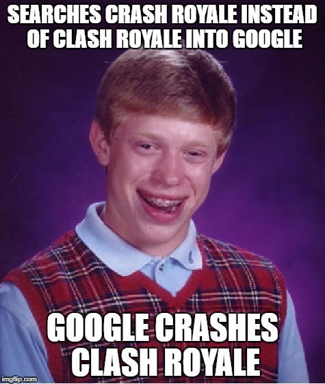 Bean's Memes | SEARCHES CRASH ROYALE INSTEAD OF CLASH ROYALE INTO GOOGLE GOOGLE CRASHES CLASH ROYALE | image tagged in memes,bad luck brian | made w/ Imgflip meme maker