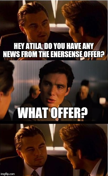 Inception Meme | HEY ATILA, DO YOU HAVE ANY NEWS FROM THE ENERSENSE OFFER? WHAT OFFER? | image tagged in memes,inception | made w/ Imgflip meme maker