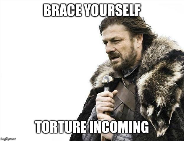 Brace Yourselves X is Coming Meme | BRACE YOURSELF TORTURE INCOMING | image tagged in memes,brace yourselves x is coming | made w/ Imgflip meme maker