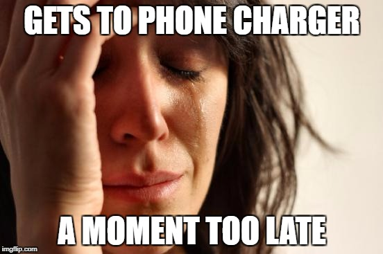 First World Problems Meme | GETS TO PHONE CHARGER A MOMENT TOO LATE | image tagged in memes,first world problems | made w/ Imgflip meme maker