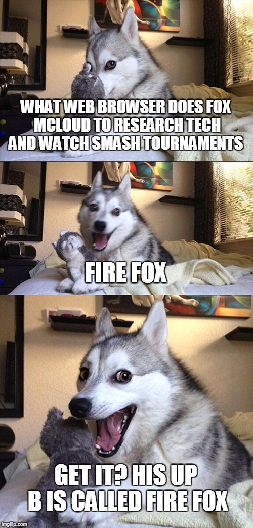 Bad Pun Dog Meme | WHAT WEB BROWSER DOES FOX MCLOUD TO RESEARCH TECH AND WATCH SMASH TOURNAMENTS FIRE FOX GET IT? HIS UP B IS CALLED FIRE FOX | image tagged in memes,bad pun dog | made w/ Imgflip meme maker