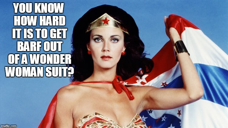 YOU KNOW HOW HARD IT IS TO GET BARF OUT OF A WONDER WOMAN SUIT? | made w/ Imgflip meme maker