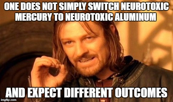 One Does Not Simply Meme | ONE DOES NOT SIMPLY SWITCH NEUROTOXIC MERCURY TO NEUROTOXIC ALUMINUM AND EXPECT DIFFERENT OUTCOMES | image tagged in memes,one does not simply,vaccines,adjuvents,science,pseudoscience | made w/ Imgflip meme maker