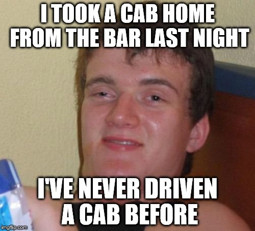 10 Guy Meme | I TOOK A CAB HOME FROM THE BAR LAST NIGHT I'VE NEVER DRIVEN A CAB BEFORE | image tagged in memes,10 guy | made w/ Imgflip meme maker