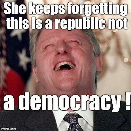 She keeps forgetting this is a republic not a democracy ! | made w/ Imgflip meme maker