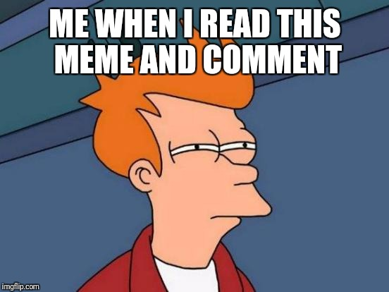 Futurama Fry Meme | ME WHEN I READ THIS MEME AND COMMENT | image tagged in memes,futurama fry | made w/ Imgflip meme maker