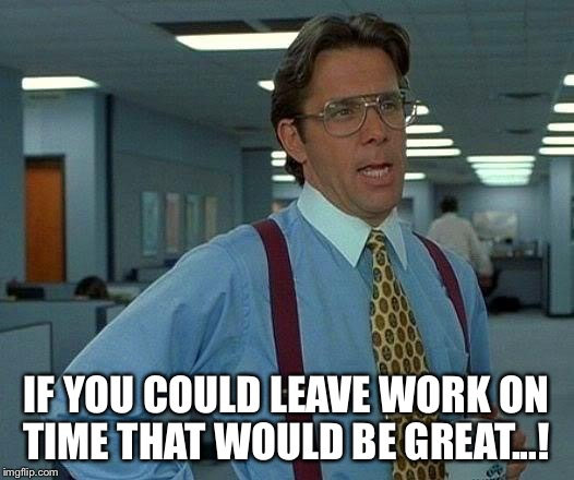 That Would Be Great Meme | IF YOU COULD LEAVE WORK ON TIME THAT WOULD BE GREAT...! | image tagged in memes,that would be great | made w/ Imgflip meme maker
