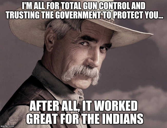 I'M ALL FOR TOTAL GUN CONTROL AND TRUSTING THE GOVERNMENT TO PROTECT YOU... AFTER ALL, IT WORKED GREAT FOR THE INDIANS | image tagged in sam elliott 17 | made w/ Imgflip meme maker