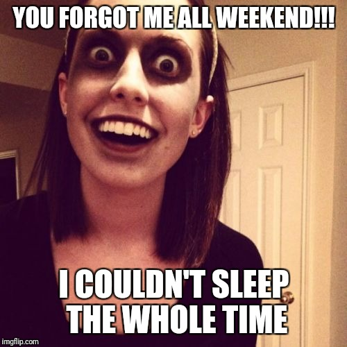 YOU FORGOT ME ALL WEEKEND!!! I COULDN'T SLEEP THE WHOLE TIME | made w/ Imgflip meme maker