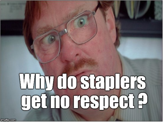 Why do staplers get no respect ? | made w/ Imgflip meme maker