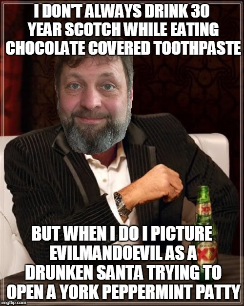 I DON'T ALWAYS DRINK 30 YEAR SCOTCH WHILE EATING CHOCOLATE COVERED TOOTHPASTE BUT WHEN I DO I PICTURE EVILMANDOEVIL AS A DRUNKEN SANTA TRYIN | made w/ Imgflip meme maker