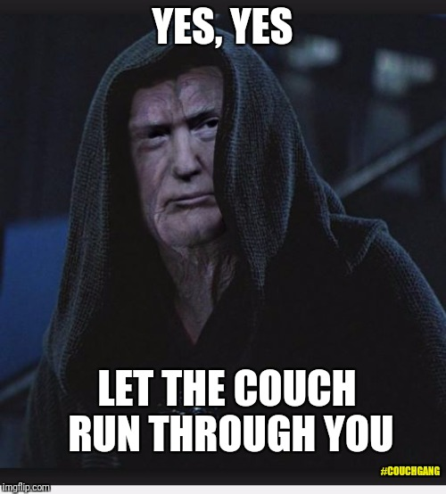Sith Lord Trump | YES, YES LET THE COUCH RUN THROUGH YOU #COUCHGANG | image tagged in sith lord trump | made w/ Imgflip meme maker