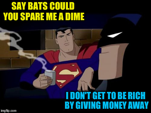SAY BATS COULD YOU SPARE ME A DIME I DON'T GET TO BE RICH BY GIVING MONEY AWAY | made w/ Imgflip meme maker