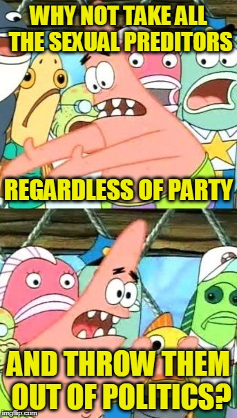Put It Somewhere Else Patrick Meme | WHY NOT TAKE ALL THE SEXUAL PREDITORS AND THROW THEM OUT OF POLITICS? REGARDLESS OF PARTY | image tagged in memes,put it somewhere else patrick | made w/ Imgflip meme maker