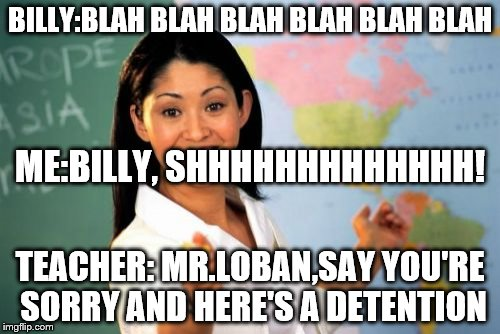 Unhelpful High School Teacher | BILLY:BLAH BLAH BLAH BLAH BLAH BLAH TEACHER: MR.LOBAN,SAY YOU'RE SORRY AND HERE'S A DETENTION ME:BILLY, SHHHHHHHHHHHHH! | image tagged in memes,unhelpful high school teacher | made w/ Imgflip meme maker