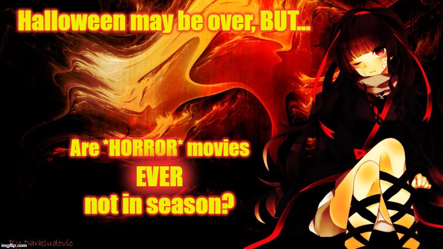 HORROR movies are always in season! | Halloween may be over, BUT... Are *HORROR* movies EVER not in season? | image tagged in anime darkness,horror movie,halloween | made w/ Imgflip meme maker