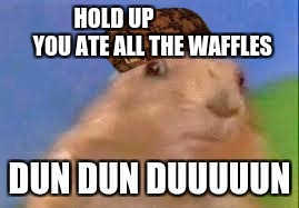 Dramatic Chipmunk |  HOLD UP                   YOU ATE ALL THE WAFFLES; DUN DUN DUUUUUN | image tagged in dramatic chipmunk,scumbag | made w/ Imgflip meme maker