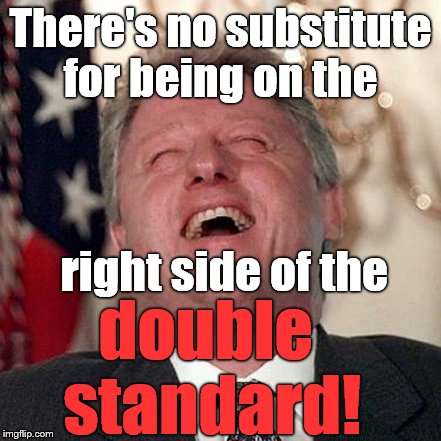 There's no substitute for being on the double standard! right side of the | made w/ Imgflip meme maker