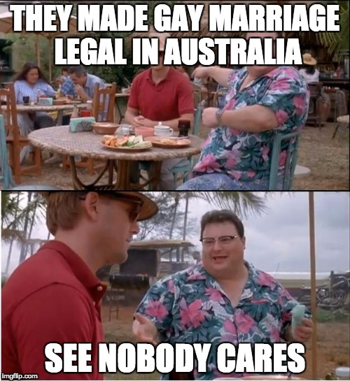 they made gay marriage in australia legal   | THEY MADE GAY MARRIAGE LEGAL IN AUSTRALIA SEE NOBODY CARES | image tagged in memes,see nobody cares | made w/ Imgflip meme maker