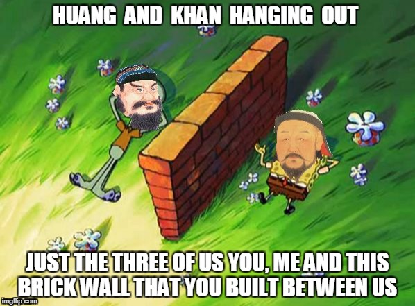 HUANG  AND  KHAN  HANGING  OUT JUST THE THREE OF US YOU, ME AND THIS BRICK WALL THAT YOU BUILT BETWEEN US | image tagged in qin shi huang,a wall and genghis khan | made w/ Imgflip meme maker