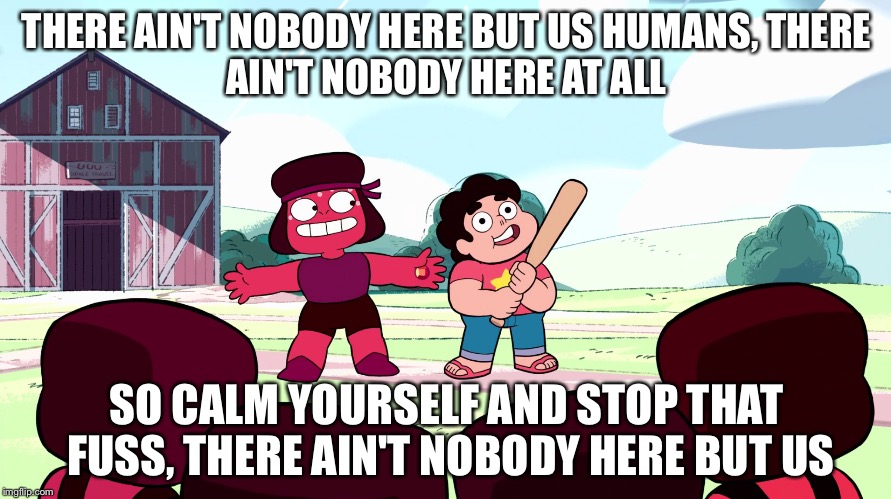 Yep!  Nothing in there but us chickens. | THERE AIN'T NOBODY HERE BUT US HUMANS, THERE AIN'T NOBODY HERE AT ALL SO CALM YOURSELF AND STOP THAT FUSS, THERE AIN'T NOBODY HERE BUT US | image tagged in steven universe | made w/ Imgflip meme maker