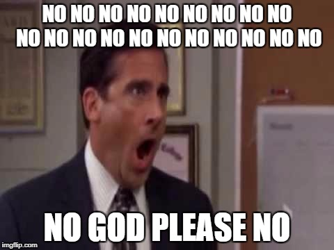No, God! No God Please No! | NO NO NO NO NO NO NO NO NO NO NO NO NO NO NO NO NO NO NO NO NO GOD PLEASE NO | image tagged in no god! no god please no! | made w/ Imgflip meme maker