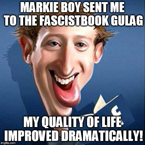 MARKIE BOY SENT ME TO THE FASCISTBOOK GULAG MY QUALITY OF LIFE IMPROVED DRAMATICALLY! | image tagged in markie boy zuckerberg | made w/ Imgflip meme maker