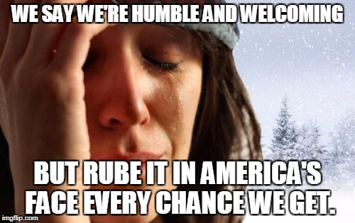 1st World Canadian Problems | WE SAY WE'RE HUMBLE AND WELCOMING BUT RUBE IT IN AMERICA'S FACE EVERY CHANCE WE GET. | image tagged in memes,1st world canadian problems | made w/ Imgflip meme maker
