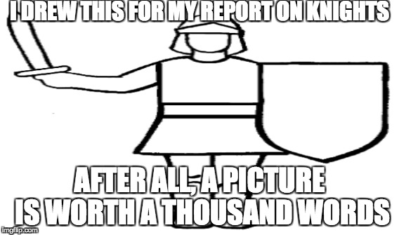 I DREW THIS FOR MY REPORT ON KNIGHTS AFTER ALL, A PICTURE IS WORTH A THOUSAND WORDS | image tagged in lol | made w/ Imgflip meme maker