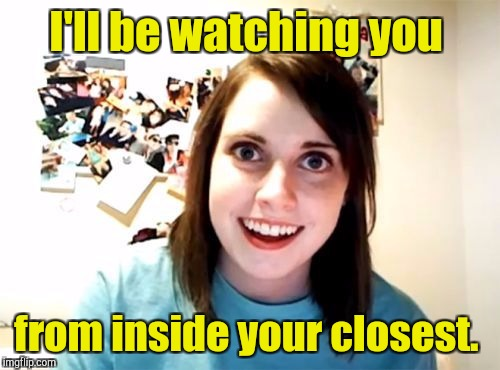 I'll be watching you from inside your closest. | made w/ Imgflip meme maker