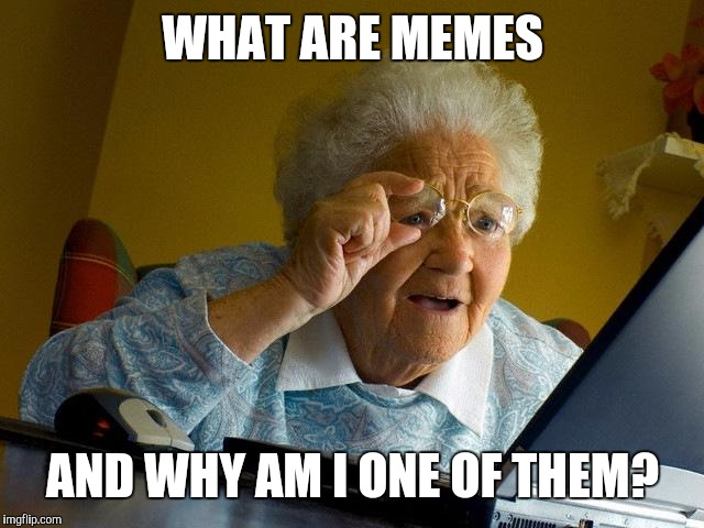 Give an upvote for this confused elderly woman | WHAT ARE MEMES AND WHY AM I ONE OF THEM? | image tagged in memes,grandma finds the internet | made w/ Imgflip meme maker