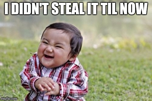 Evil Toddler Meme | I DIDN'T STEAL IT TIL NOW | image tagged in memes,evil toddler | made w/ Imgflip meme maker
