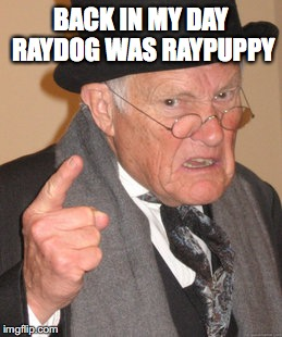 Back In My Day Meme | BACK IN MY DAY RAYDOG WAS RAYPUPPY | image tagged in memes,back in my day | made w/ Imgflip meme maker