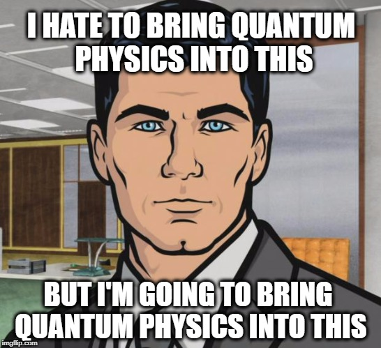 Archer Meme | I HATE TO BRING QUANTUM PHYSICS INTO THIS BUT I'M GOING TO BRING QUANTUM PHYSICS INTO THIS | image tagged in memes,archer,quantum physics,quantum leap,that look you give | made w/ Imgflip meme maker