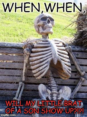 Waiting Skeleton Meme | WHEN,WHEN, WILL MY LITTLE BRAT OF A SON SHOW UP?!?! | image tagged in memes,waiting skeleton | made w/ Imgflip meme maker