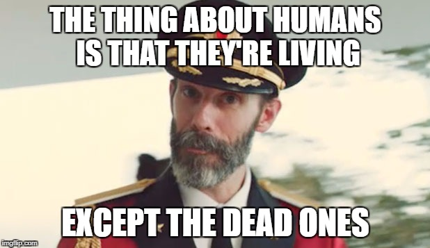 Maybe there might even be living dead humans. | THE THING ABOUT HUMANS IS THAT THEY'RE LIVING EXCEPT THE DEAD ONES | image tagged in memes,captain obvious,dank memes,funny,bad puns,no shit sherlock | made w/ Imgflip meme maker