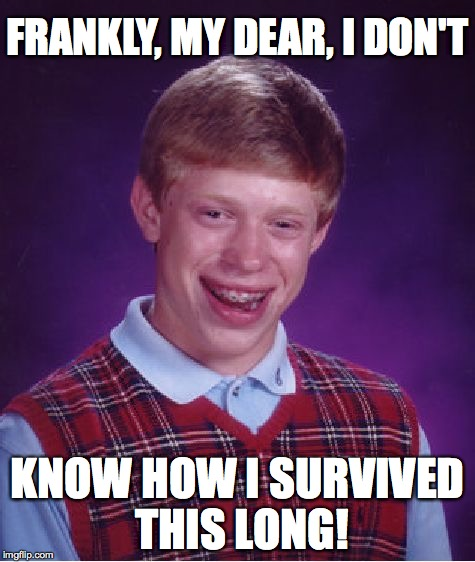 Bad Luck Brian Meme | FRANKLY, MY DEAR, I DON'T KNOW HOW I SURVIVED THIS LONG! | image tagged in memes,bad luck brian | made w/ Imgflip meme maker