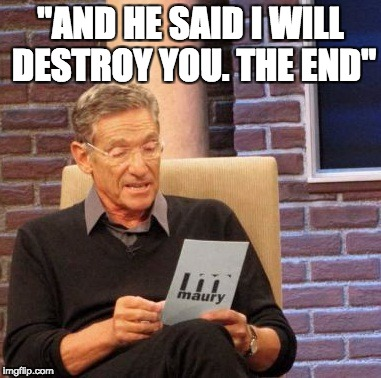"Maury Lie Detector Meme | ""AND HE SAID I WILL DESTROY YOU. THE END"" 