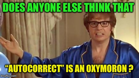"Because it's usually not correct  | DOES ANYONE ELSE THINK THAT ""AUTOCORRECT"" IS AN OXYMORON ? 