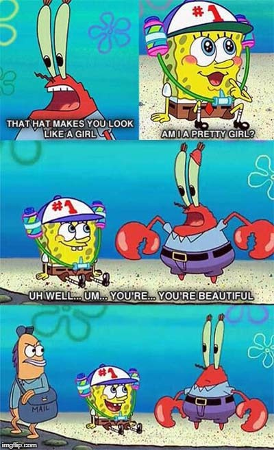 Am I a Pretty Girl Mr. Krabs? | image tagged in spongebob,mr krabs | made w/ Imgflip meme maker
