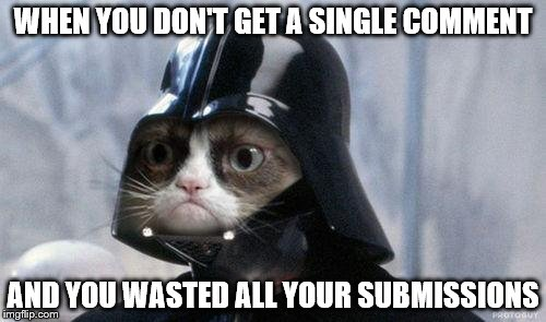 Grumpy Cat Star Wars | WHEN YOU DON'T GET A SINGLE COMMENT AND YOU WASTED ALL YOUR SUBMISSIONS | image tagged in memes,grumpy cat star wars,grumpy cat | made w/ Imgflip meme maker