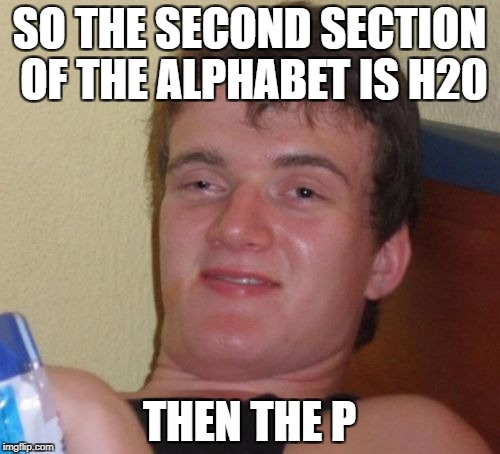 10 Guy Meme | SO THE SECOND SECTION OF THE ALPHABET IS H20 THEN THE P | image tagged in memes,10 guy | made w/ Imgflip meme maker