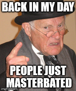 Back In My Day Meme | BACK IN MY DAY PEOPLE JUST MASTERBATED | image tagged in memes,back in my day | made w/ Imgflip meme maker