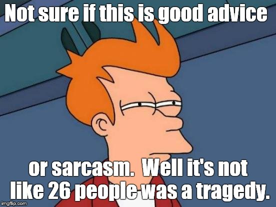 Futurama Fry Meme | Not sure if this is good advice or sarcasm.  Well it's not like 26 people was a tragedy. | image tagged in memes,futurama fry | made w/ Imgflip meme maker