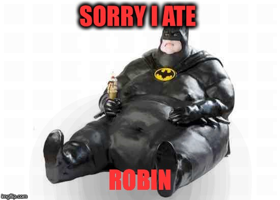 Sitting Fat Batman | SORRY I ATE ROBIN | image tagged in sitting fat batman | made w/ Imgflip meme maker