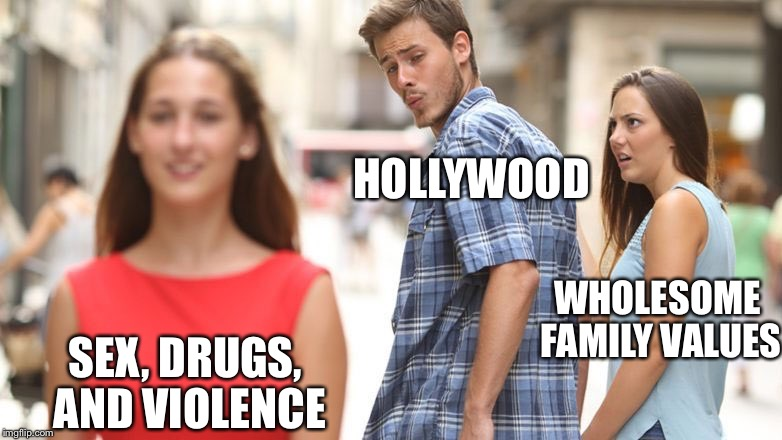 Distracted Boyfriend Meme | HOLLYWOOD WHOLESOME FAMILY VALUES SEX, DRUGS, AND VIOLENCE | image tagged in guy looking back | made w/ Imgflip meme maker