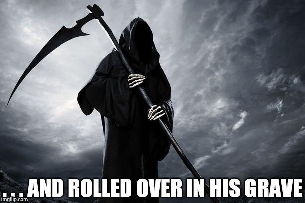 Grim Reaper | . . . AND ROLLED OVER IN HIS GRAVE | image tagged in grim reaper | made w/ Imgflip meme maker
