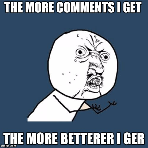 Y U No Meme | THE MORE COMMENTS I GET THE MORE BETTERER I GER | image tagged in memes,y u no | made w/ Imgflip meme maker