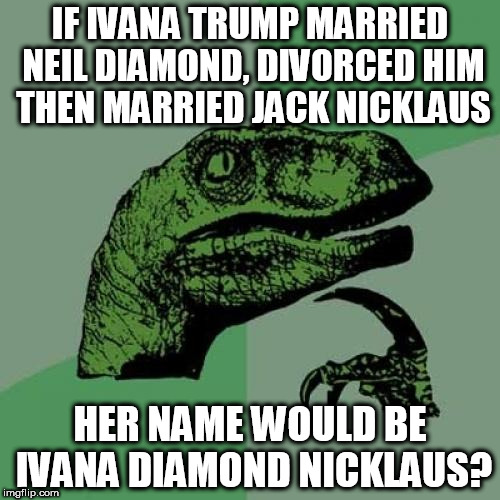 Girl's Best Friend | IF IVANA TRUMP MARRIED NEIL DIAMOND, DIVORCED HIM THEN MARRIED JACK NICKLAUS HER NAME WOULD BE IVANA DIAMOND NICKLAUS? | image tagged in memes,philosoraptor,bad puns,neil diamond,jack nicklaus,leaderboard | made w/ Imgflip meme maker